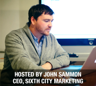 Hosted by John Sammon - CEO of Sixth City Marketing